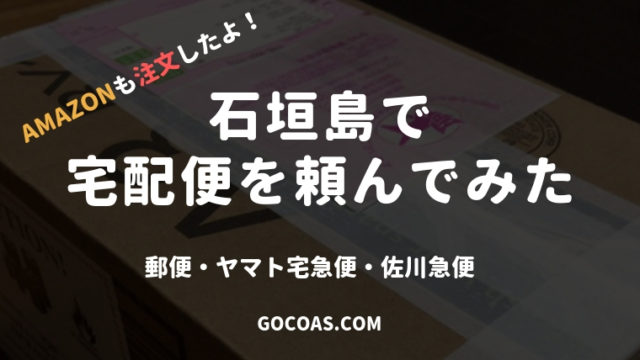 石垣島で宅配便を注文!送料は?日数は?Amazon、佐川急便、郵便を送ってみました。